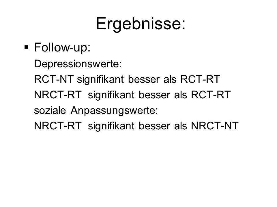 Ergebnisse: Follow-up: Depressionswerte: RCT-NT signifikant besser als RCT-RT NRCT-RT signifikant besser als RCT-RT soziale Anpassungswerte: NRCT-RT signifikant besser als NRCT-NT