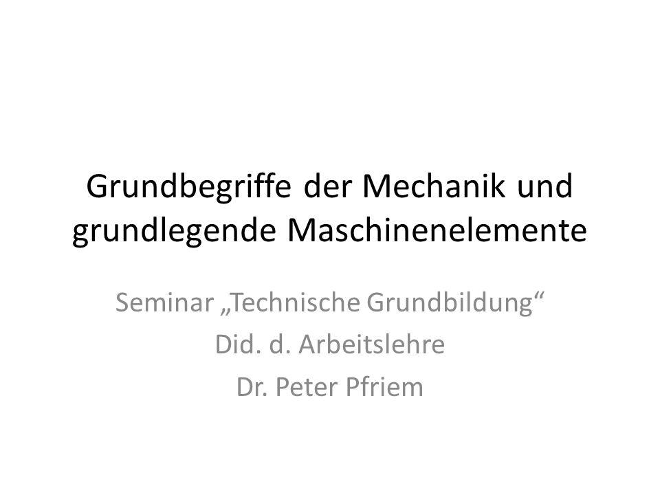 Grundbegriffe der Mechanik und grundlegende Maschinenelemente Seminar Technische Grundbildung Did. d. Arbeitslehre Dr. Peter Pfriem