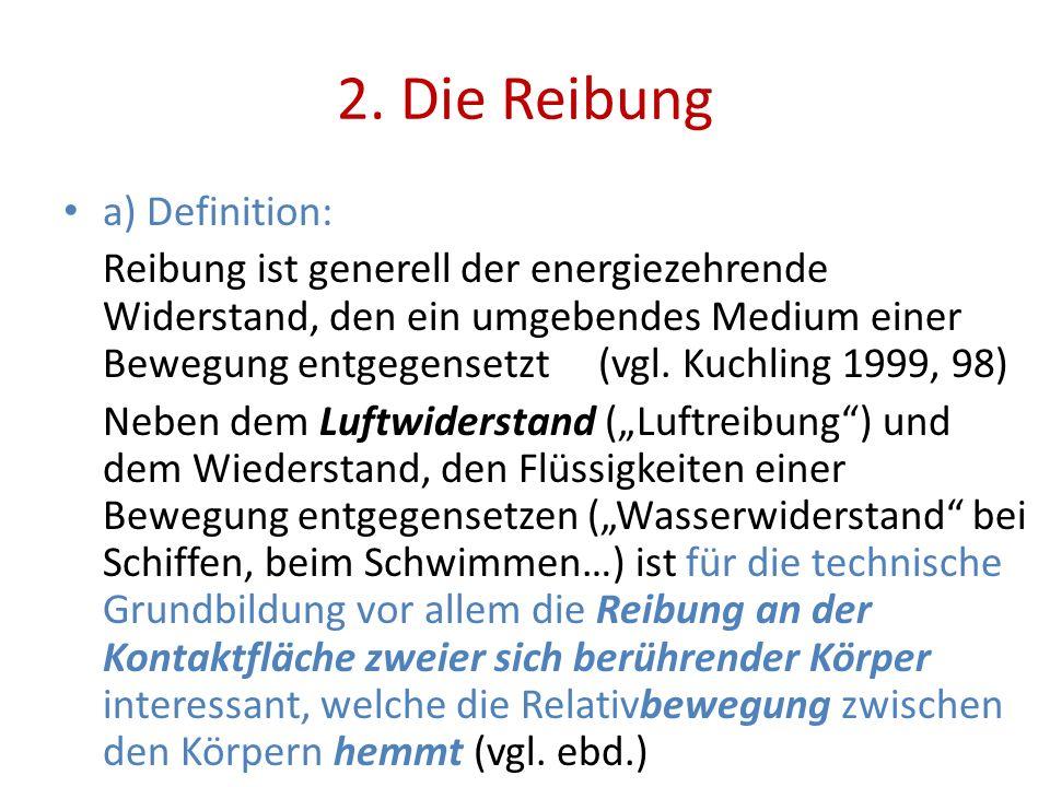 2. Die Reibung a) Definition: Reibung ist generell der energiezehrende Widerstand, den ein umgebendes Medium einer Bewegung entgegensetzt (vgl. Kuchli