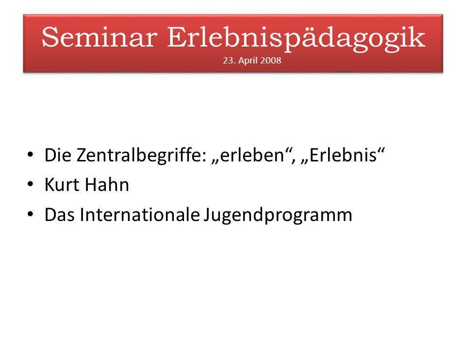 Seminar Erlebnispädagogik 23. April 2008 Die Zentralbegriffe: erleben, Erlebnis Kurt Hahn Das Internationale Jugendprogramm