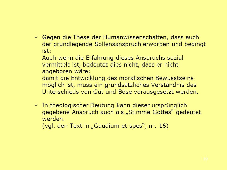 19 -Gegen die These der Humanwissenschaften, dass auch der grundlegende Sollensanspruch erworben und bedingt ist: Auch wenn die Erfahrung dieses Anspr