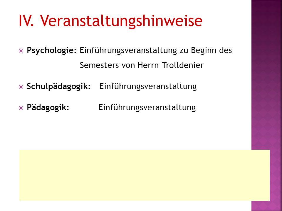 IV. Veranstaltungshinweise Psychologie: Einführungsveranstaltung zu Beginn des Semesters von Herrn Trolldenier Schulpädagogik: Einführungsveranstaltun
