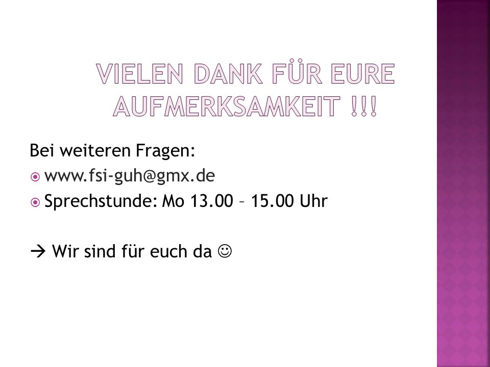 Bei weiteren Fragen: www.fsi-guh@gmx.de Sprechstunde: Mo 13.00 – 15.00 Uhr Wir sind für euch da