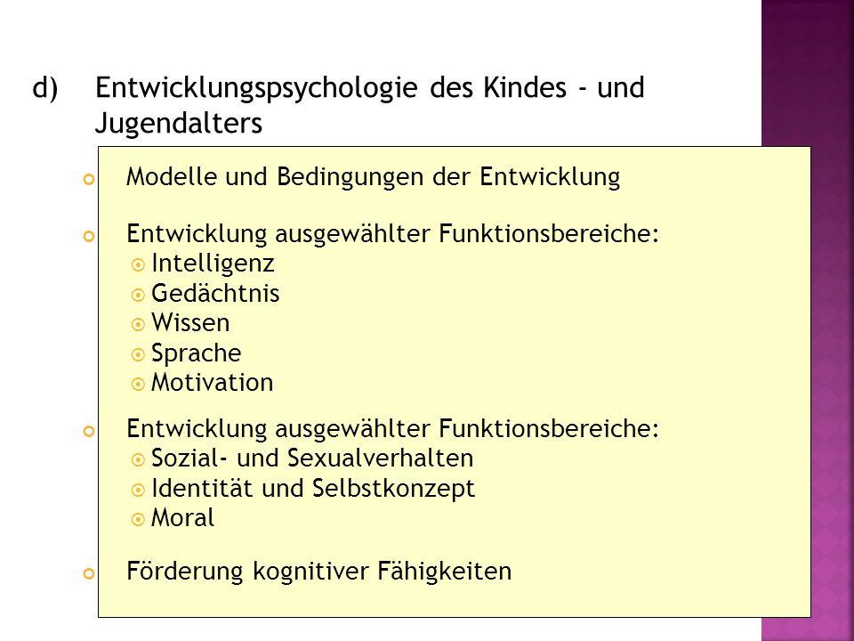 d) Entwicklungspsychologie des Kindes - und Jugendalters Modelle und Bedingungen der Entwicklung Entwicklung ausgewählter Funktionsbereiche: Intellige