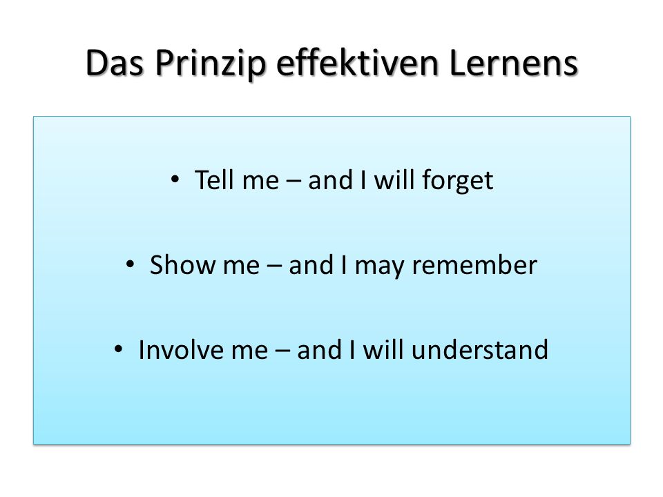 Das Prinzip effektiven Lernens Tell me – and I will forget Show me – and I may remember Involve me – and I will understand Tell me – and I will forget