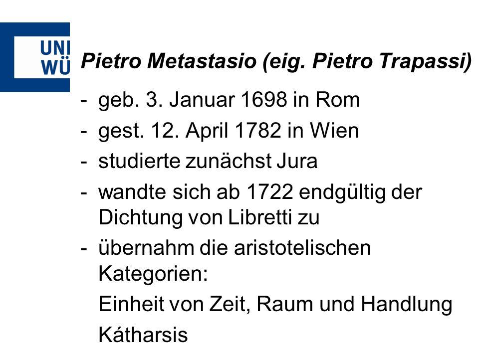 Pietro Metastasio (eig. Pietro Trapassi) -geb. 3. Januar 1698 in Rom -gest. 12. April 1782 in Wien -studierte zunächst Jura -wandte sich ab 1722 endgü