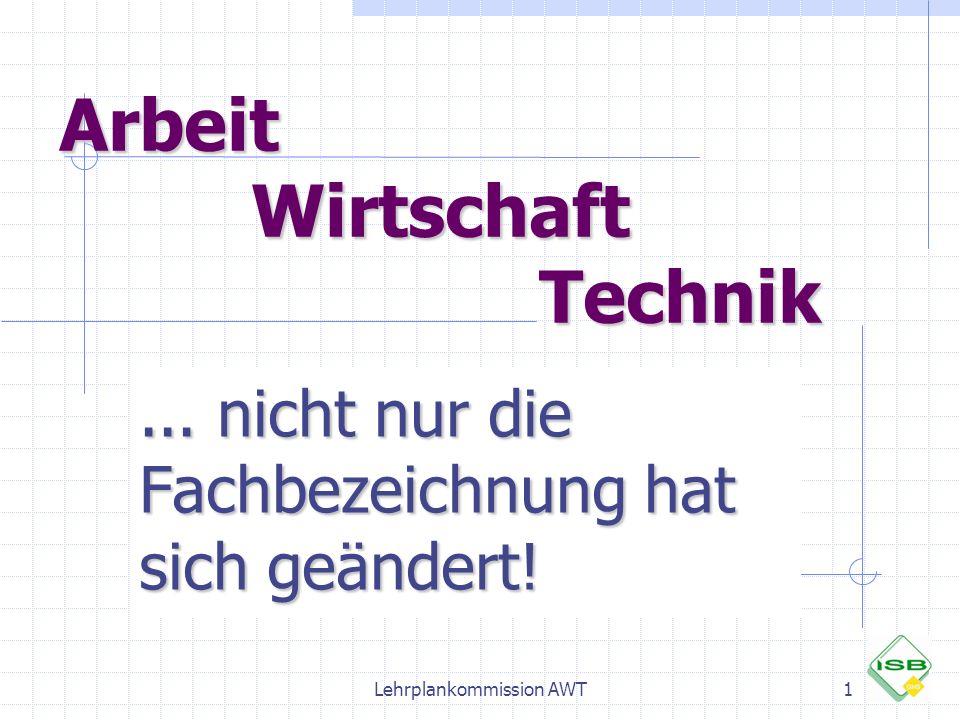 Arbeit Wirtschaft Technik... nicht nur die Fachbezeichnung hat sich geändert! 1Lehrplankommission AWT
