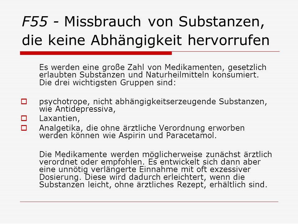 F55 - Missbrauch von Substanzen, die keine Abhängigkeit hervorrufen Es werden eine große Zahl von Medikamenten, gesetzlich erlaubten Substanzen und Naturheilmitteln konsumiert.