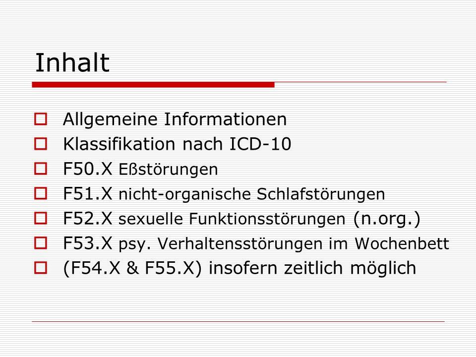 Inhalt Allgemeine Informationen Klassifikation nach ICD-10 F50.X Eßstörungen F51.X nicht-organische Schlafstörungen F52.X sexuelle Funktionsstörungen (n.org.) F53.X psy.
