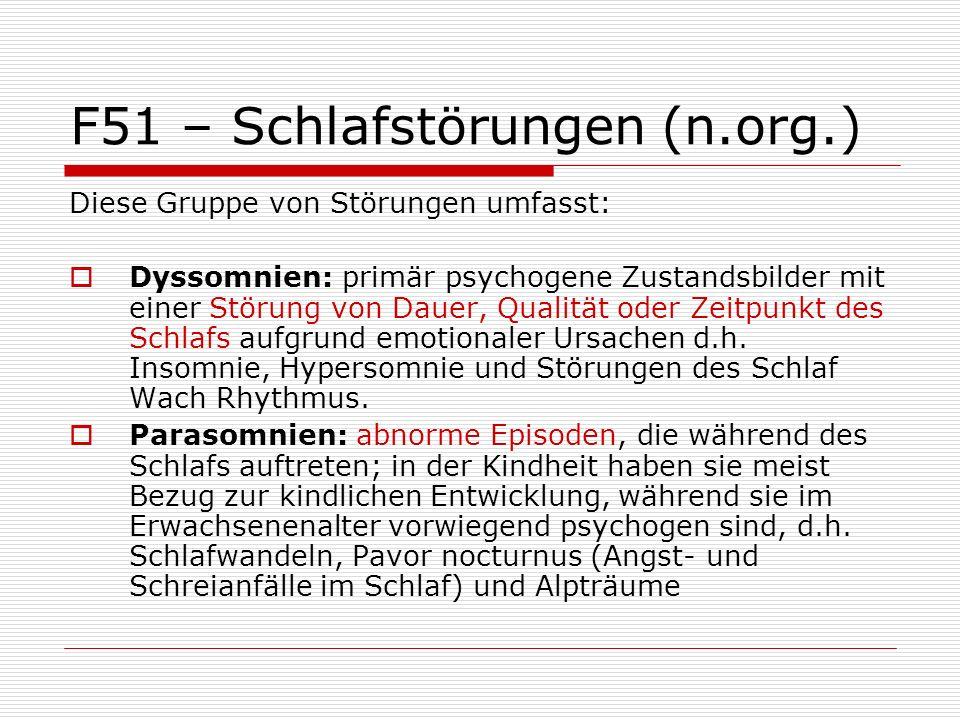 F51 – Schlafstörungen (n.org.) Diese Gruppe von Störungen umfasst: Dyssomnien: primär psychogene Zustandsbilder mit einer Störung von Dauer, Qualität oder Zeitpunkt des Schlafs aufgrund emotionaler Ursachen d.h.