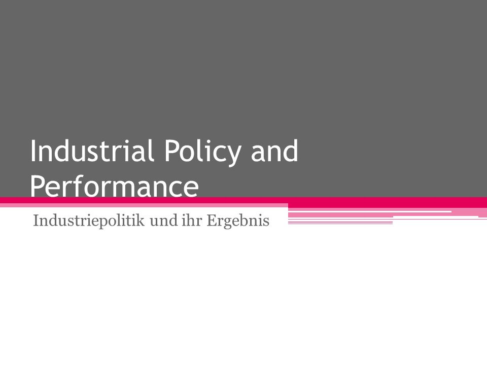 Industrial Policy and Performance Industriepolitik und ihr Ergebnis