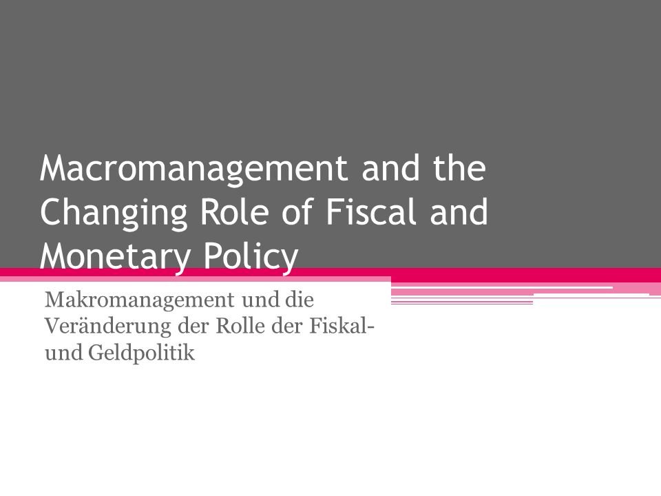 Macromanagement and the Changing Role of Fiscal and Monetary Policy Makromanagement und die Veränderung der Rolle der Fiskal- und Geldpolitik