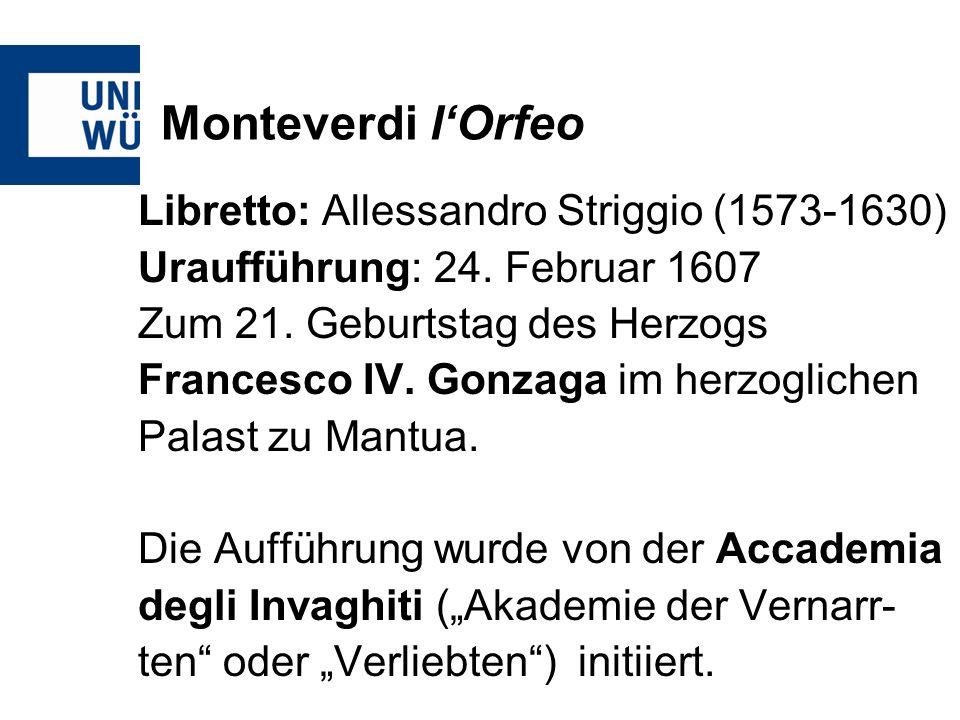 Monteverdi lOrfeo Libretto: Allessandro Striggio (1573-1630) Uraufführung: 24. Februar 1607 Zum 21. Geburtstag des Herzogs Francesco IV. Gonzaga im he