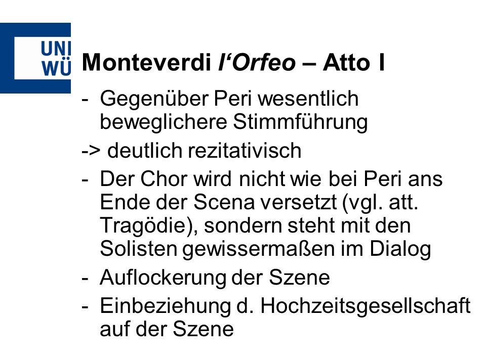 Monteverdi lOrfeo – Atto I -Gegenüber Peri wesentlich beweglichere Stimmführung -> deutlich rezitativisch -Der Chor wird nicht wie bei Peri ans Ende d