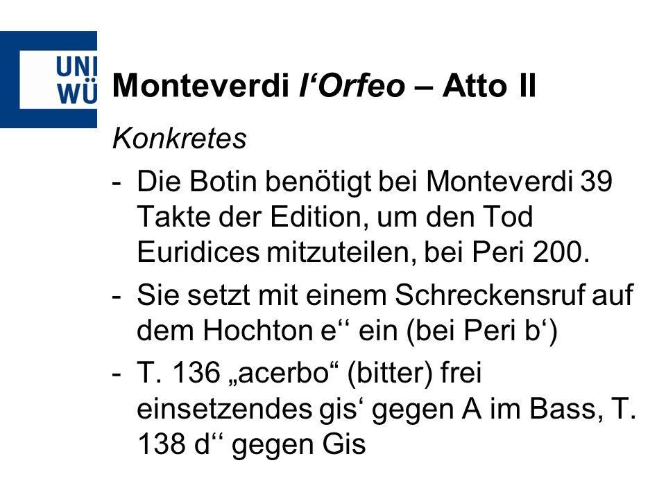 Monteverdi lOrfeo – Atto II Konkretes -Die Botin benötigt bei Monteverdi 39 Takte der Edition, um den Tod Euridices mitzuteilen, bei Peri 200. -Sie se