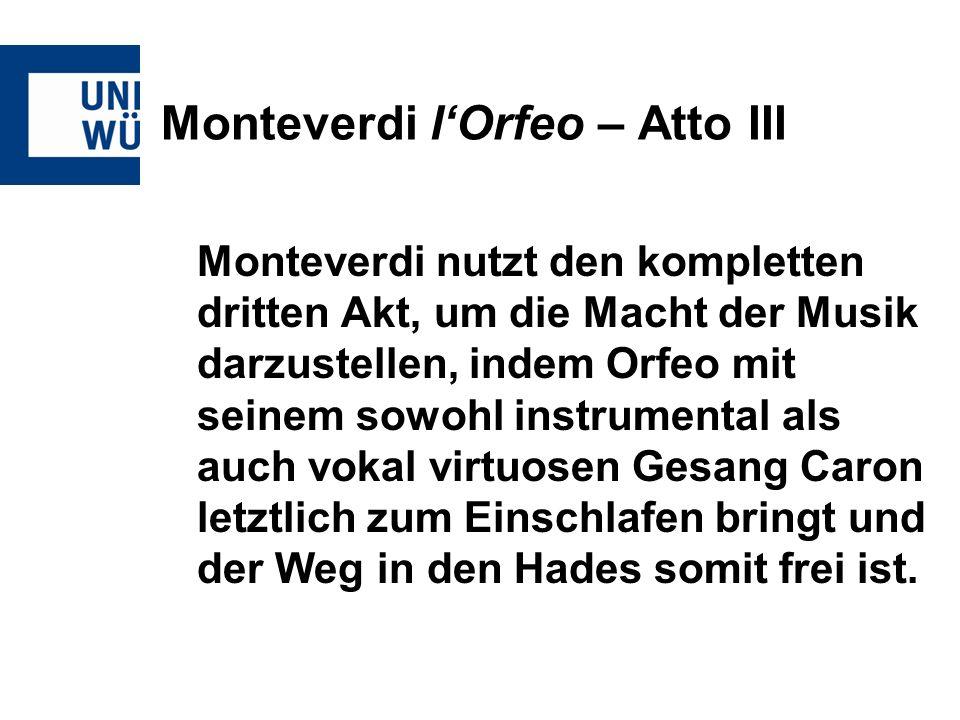 Monteverdi lOrfeo – Atto III Monteverdi nutzt den kompletten dritten Akt, um die Macht der Musik darzustellen, indem Orfeo mit seinem sowohl instrumen