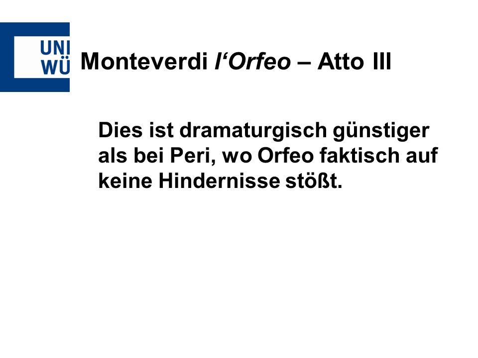 Monteverdi lOrfeo – Atto III Dies ist dramaturgisch günstiger als bei Peri, wo Orfeo faktisch auf keine Hindernisse stößt.