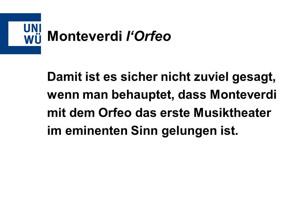 Monteverdi lOrfeo Damit ist es sicher nicht zuviel gesagt, wenn man behauptet, dass Monteverdi mit dem Orfeo das erste Musiktheater im eminenten Sinn