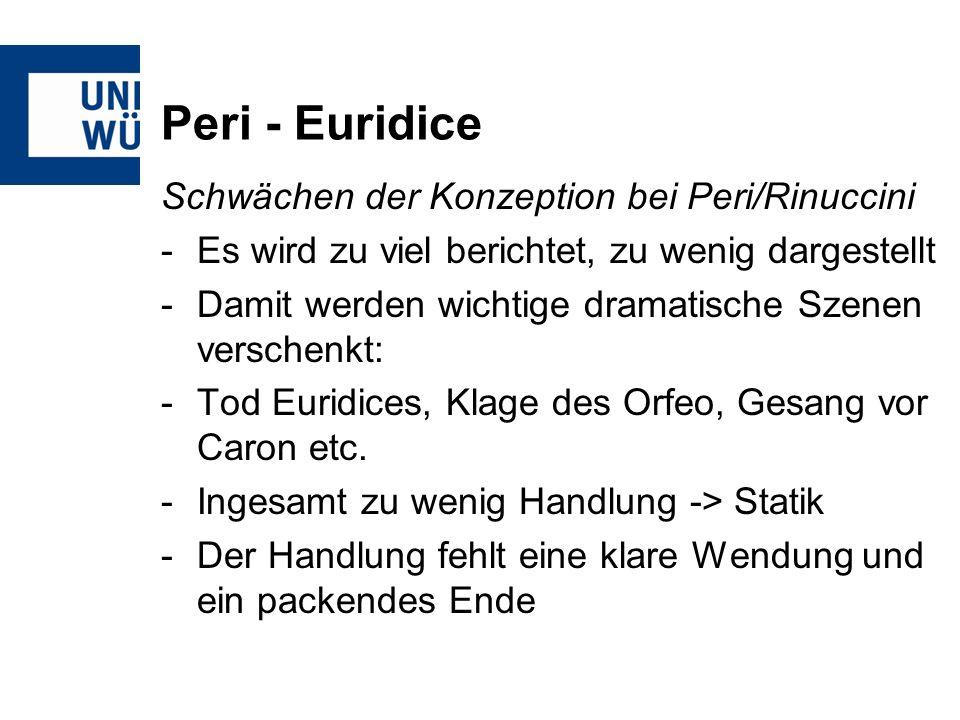 Peri - Euridice Schwächen der Konzeption bei Peri/Rinuccini -Es wird zu viel berichtet, zu wenig dargestellt -Damit werden wichtige dramatische Szenen