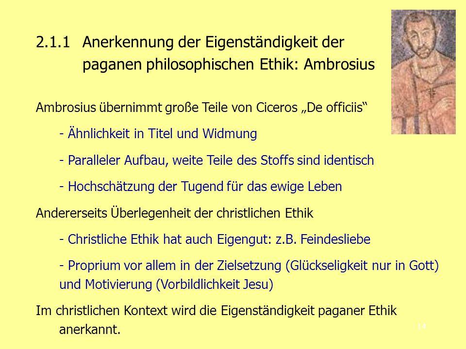 14 2.1.1 Anerkennung der Eigenständigkeit der paganen philosophischen Ethik: Ambrosius Ambrosius übernimmt große Teile von Ciceros De officiis - Ähnlichkeit in Titel und Widmung - Paralleler Aufbau, weite Teile des Stoffs sind identisch - Hochschätzung der Tugend für das ewige Leben Andererseits Überlegenheit der christlichen Ethik - Christliche Ethik hat auch Eigengut: z.B.