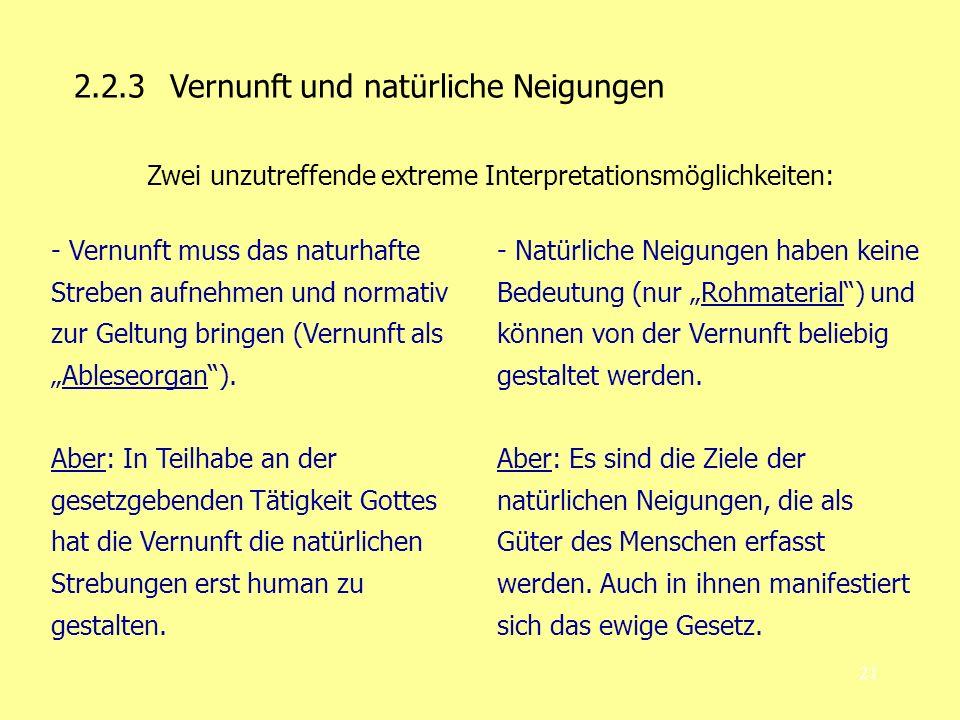 21 2.2.3 Vernunft und natürliche Neigungen Zwei unzutreffende extreme Interpretationsmöglichkeiten: - Vernunft muss das naturhafte Streben aufnehmen und normativ zur Geltung bringen (Vernunft alsAbleseorgan).
