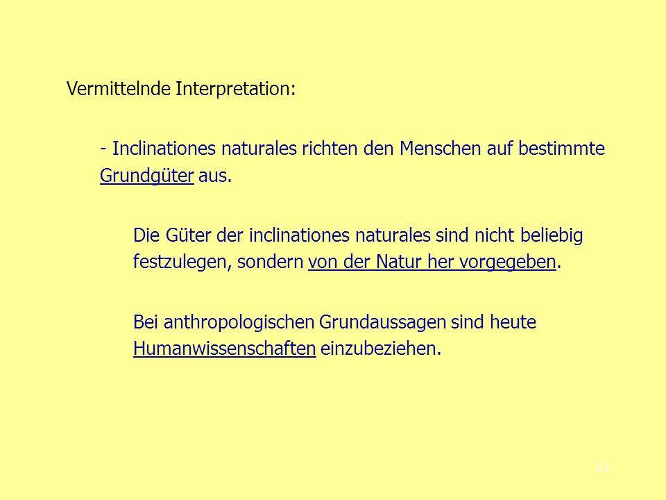 22 Vermittelnde Interpretation: - Inclinationes naturales richten den Menschen auf bestimmte Grundgüter aus.