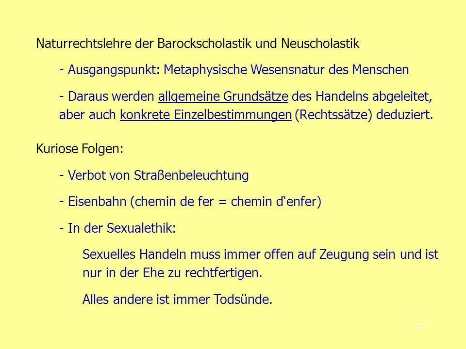 27 Naturrechtslehre der Barockscholastik und Neuscholastik - Ausgangspunkt: Metaphysische Wesensnatur des Menschen - Daraus werden allgemeine Grundsätze des Handelns abgeleitet, aber auch konkrete Einzelbestimmungen (Rechtssätze) deduziert.