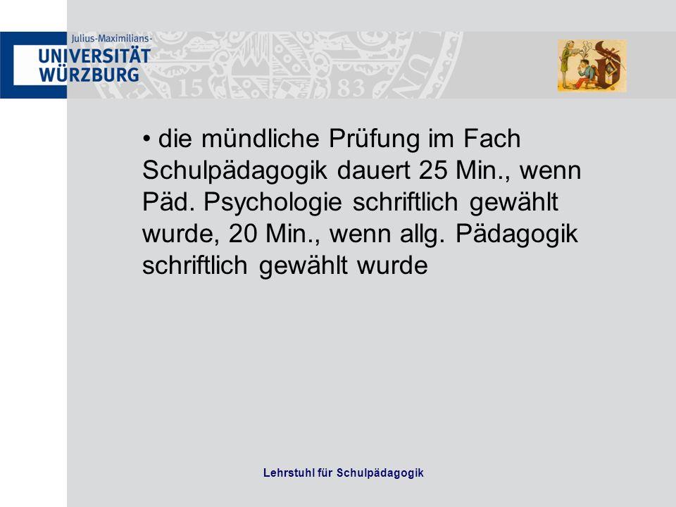 Lehrstuhl für Schulpädagogik die mündliche Prüfung im Fach Schulpädagogik dauert 25 Min., wenn Päd. Psychologie schriftlich gewählt wurde, 20 Min., we