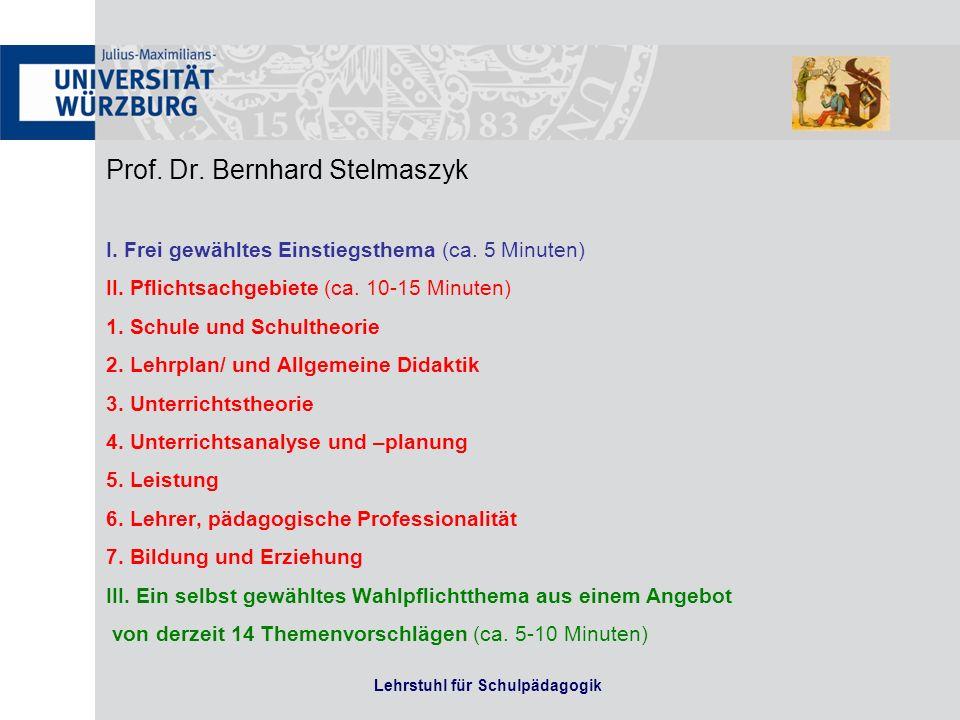 Prof. Dr. Bernhard Stelmaszyk I. Frei gewähltes Einstiegsthema (ca. 5 Minuten) II. Pflichtsachgebiete (ca. 10-15 Minuten) 1. Schule und Schultheorie 2