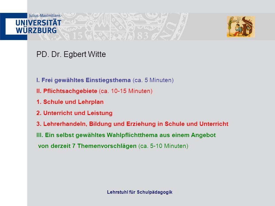 PD. Dr. Egbert Witte I. Frei gewähltes Einstiegsthema (ca. 5 Minuten) II. Pflichtsachgebiete (ca. 10-15 Minuten) 1. Schule und Lehrplan 2. Unterricht
