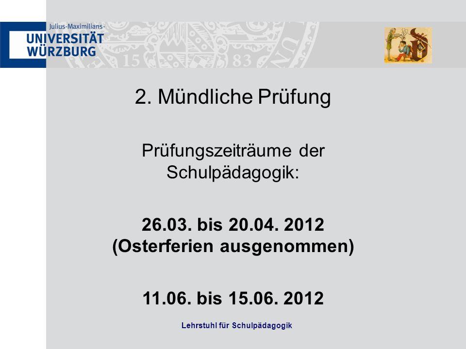 Lehrstuhl für Schulpädagogik 2. Mündliche Prüfung Prüfungszeiträume der Schulpädagogik: 26.03. bis 20.04. 2012 (Osterferien ausgenommen) 11.06. bis 15