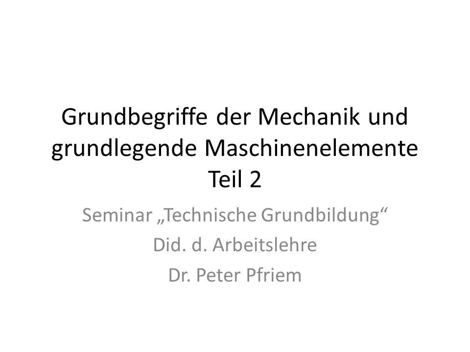 Grundbegriffe der Mechanik und grundlegende Maschinenelemente Teil 2 Seminar Technische Grundbildung Did.