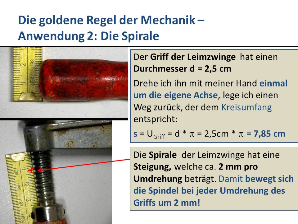 Die goldene Regel der Mechanik – Anwendung 2: Die Spirale Der Griff der Leimzwinge hat einen Durchmesser d = 2,5 cm Drehe ich ihn mit meiner Hand einmal um die eigene Achse, lege ich einen Weg zurück, der dem Kreisumfang entspricht: s = U Griff = d * = 2,5cm * = 7,85 cm Die Spirale der Leimzwinge hat eine Steigung, welche ca.
