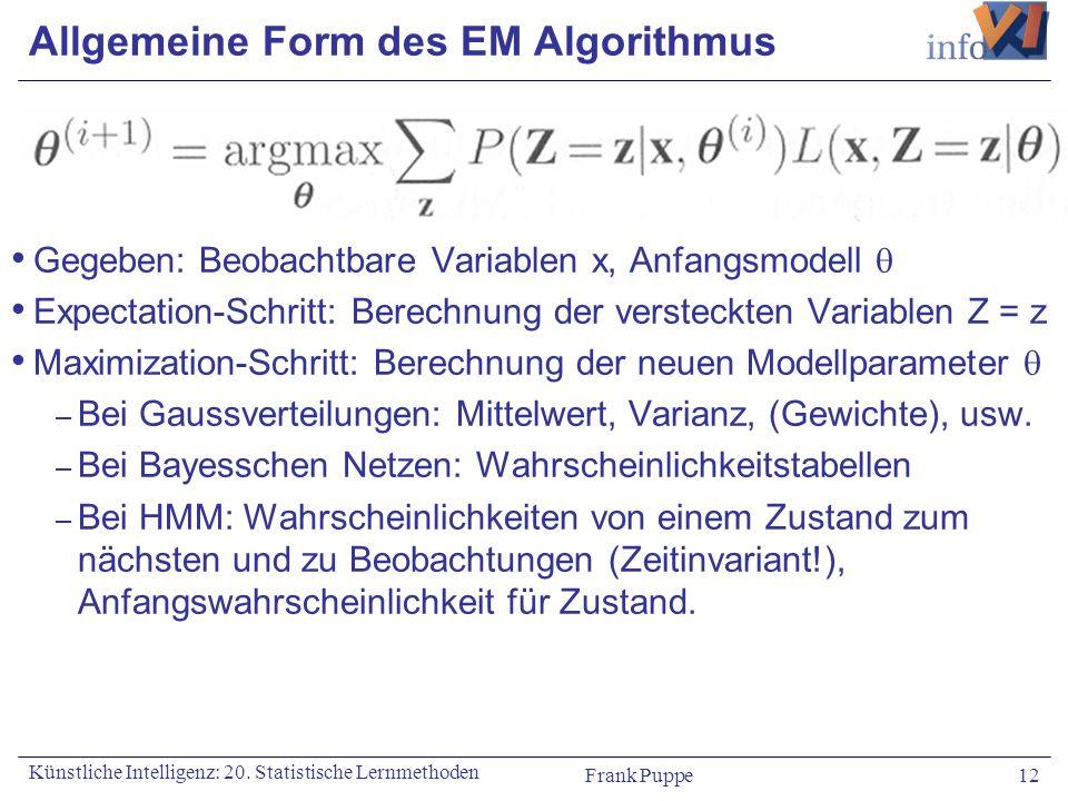 Frank Puppe 12 Künstliche Intelligenz: 20. Statistische Lernmethoden Allgemeine Form des EM Algorithmus Gegeben: Beobachtbare Variablen x, Anfangsmode