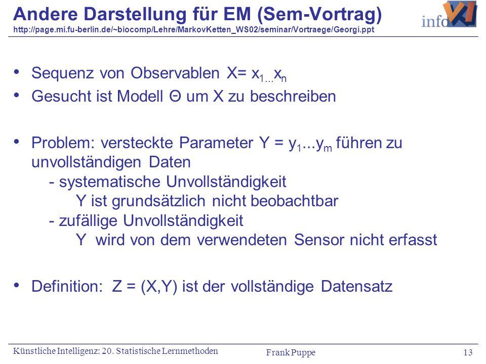 Frank Puppe 13 Künstliche Intelligenz: 20. Statistische Lernmethoden Andere Darstellung für EM (Sem-Vortrag) http://page.mi.fu-berlin.de/~biocomp/Lehr