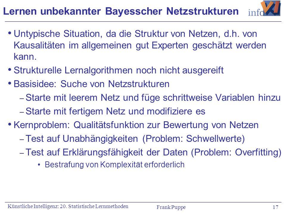 Frank Puppe 17 Künstliche Intelligenz: 20. Statistische Lernmethoden Lernen unbekannter Bayesscher Netzstrukturen Untypische Situation, da die Struktu