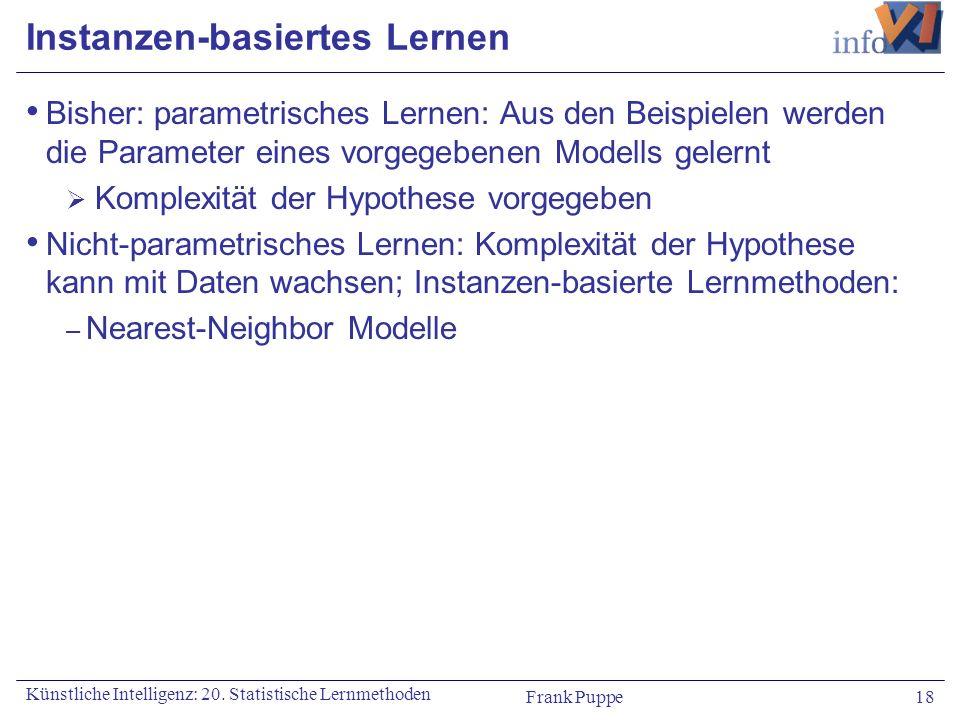 Frank Puppe 18 Künstliche Intelligenz: 20. Statistische Lernmethoden Instanzen-basiertes Lernen Bisher: parametrisches Lernen: Aus den Beispielen werd