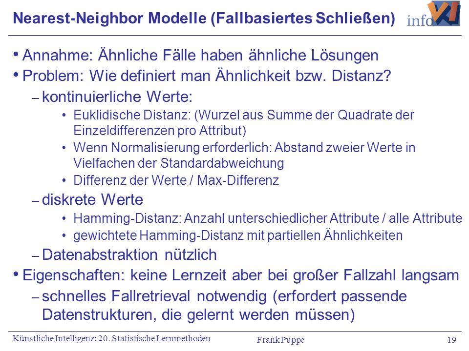 Frank Puppe 19 Künstliche Intelligenz: 20. Statistische Lernmethoden Nearest-Neighbor Modelle (Fallbasiertes Schließen) Annahme: Ähnliche Fälle haben