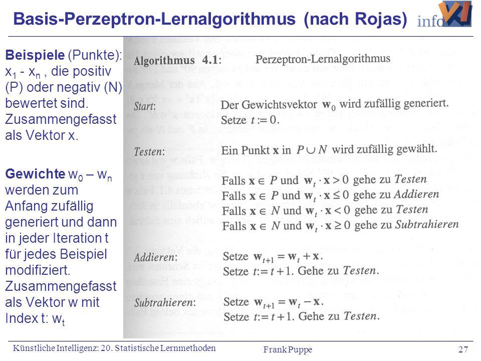 Frank Puppe 27 Künstliche Intelligenz: 20. Statistische Lernmethoden Basis-Perzeptron-Lernalgorithmus (nach Rojas) Beispiele (Punkte): x 1 - x n, die