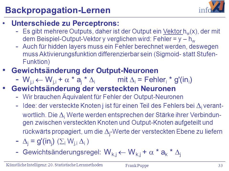 Frank Puppe 33 Künstliche Intelligenz: 20. Statistische Lernmethoden Backpropagation-Lernen Unterschiede zu Perceptrons: - Es gibt mehrere Outputs, da