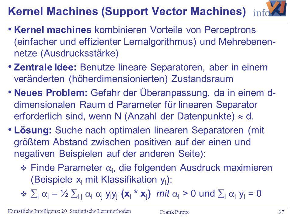 Frank Puppe 37 Künstliche Intelligenz: 20. Statistische Lernmethoden Kernel Machines (Support Vector Machines) Kernel machines kombinieren Vorteile vo