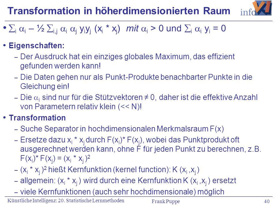 Frank Puppe 40 Künstliche Intelligenz: 20. Statistische Lernmethoden Transformation in höherdimensionierten Raum i i – ½ i,j i j y i y j (x i * x j )