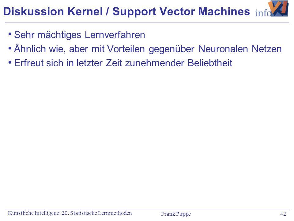 Frank Puppe 42 Künstliche Intelligenz: 20. Statistische Lernmethoden Diskussion Kernel / Support Vector Machines Sehr mächtiges Lernverfahren Ähnlich