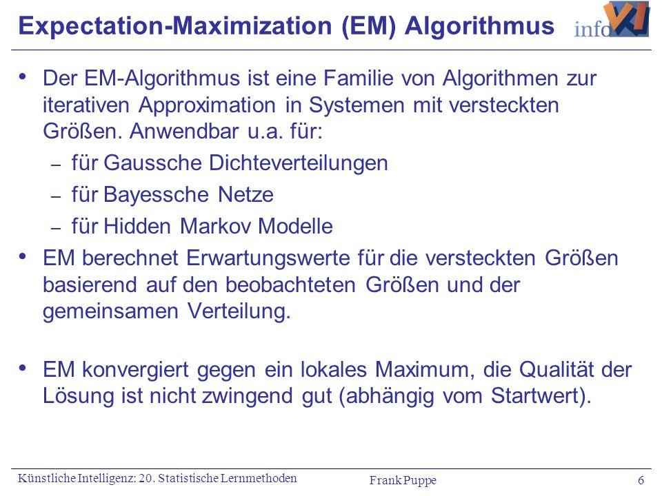 Frank Puppe 6 Künstliche Intelligenz: 20. Statistische Lernmethoden Expectation-Maximization (EM) Algorithmus Der EM-Algorithmus ist eine Familie von