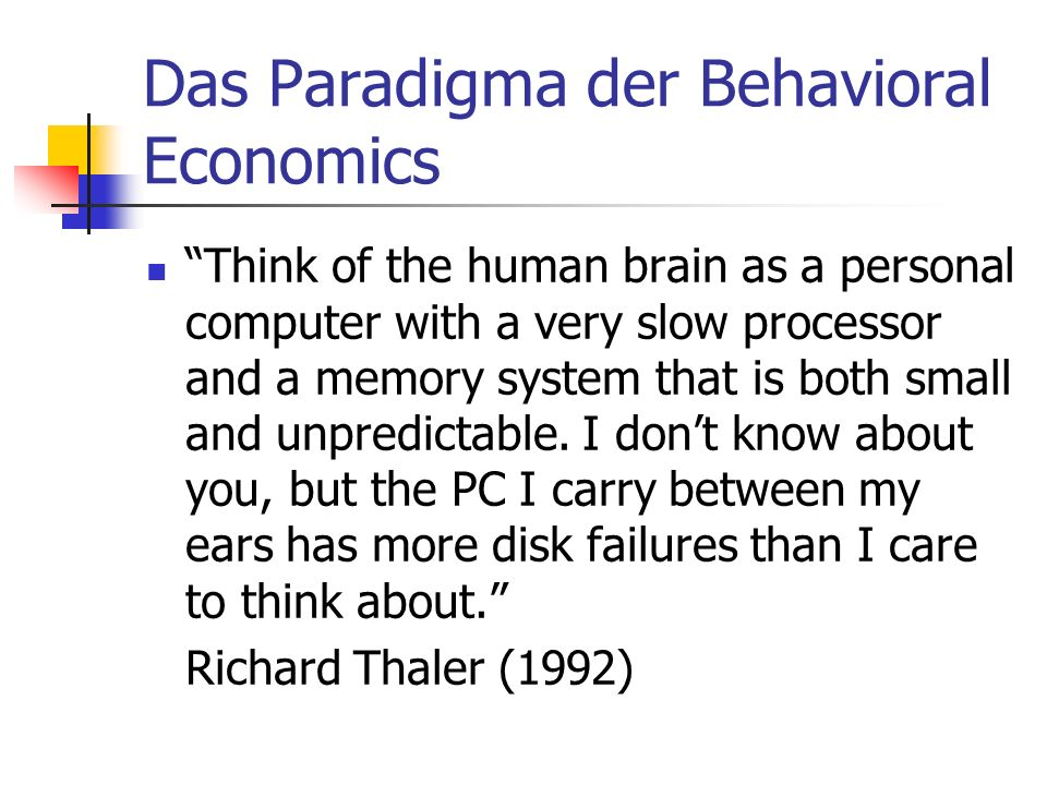 Das Paradigma der Behavioral Economics Think of the human brain as a personal computer with a very slow processor and a memory system that is both sma