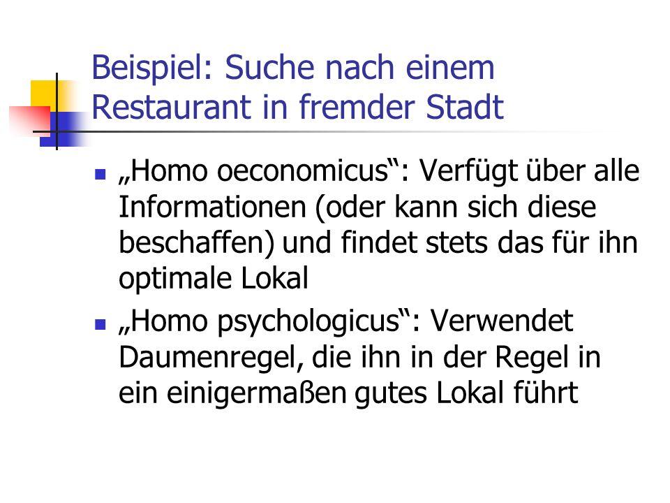 Beispiel: Suche nach einem Restaurant in fremder Stadt Homo oeconomicus: Verfügt über alle Informationen (oder kann sich diese beschaffen) und findet stets das für ihn optimale Lokal Homo psychologicus: Verwendet Daumenregel, die ihn in der Regel in ein einigermaßen gutes Lokal führt