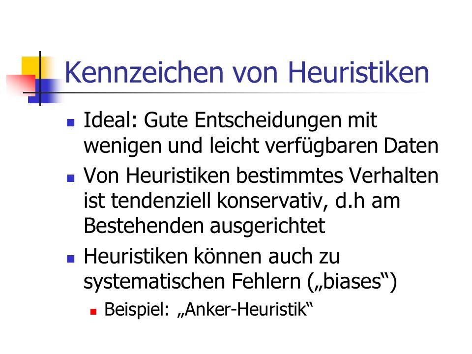 Kennzeichen von Heuristiken Ideal: Gute Entscheidungen mit wenigen und leicht verfügbaren Daten Von Heuristiken bestimmtes Verhalten ist tendenziell konservativ, d.h am Bestehenden ausgerichtet Heuristiken können auch zu systematischen Fehlern (biases) Beispiel: Anker-Heuristik