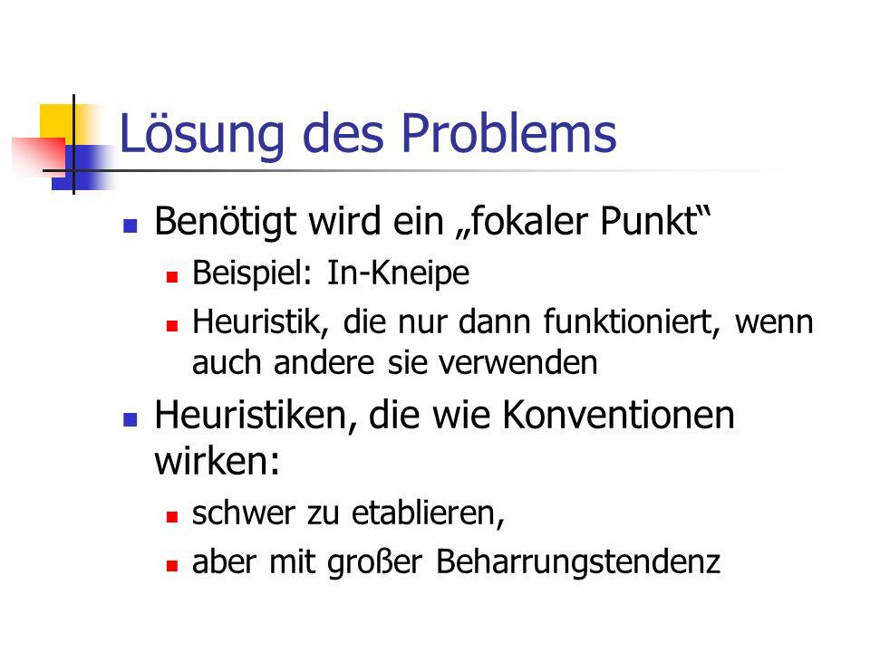 Lösung des Problems Benötigt wird ein fokaler Punkt Beispiel: In-Kneipe Heuristik, die nur dann funktioniert, wenn auch andere sie verwenden Heuristiken, die wie Konventionen wirken: schwer zu etablieren, aber mit großer Beharrungstendenz