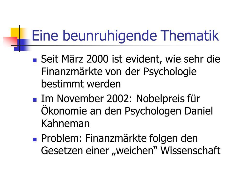 Eine beunruhigende Thematik Seit März 2000 ist evident, wie sehr die Finanzmärkte von der Psychologie bestimmt werden Im November 2002: Nobelpreis für Ökonomie an den Psychologen Daniel Kahneman Problem: Finanzmärkte folgen den Gesetzen einer weichen Wissenschaft