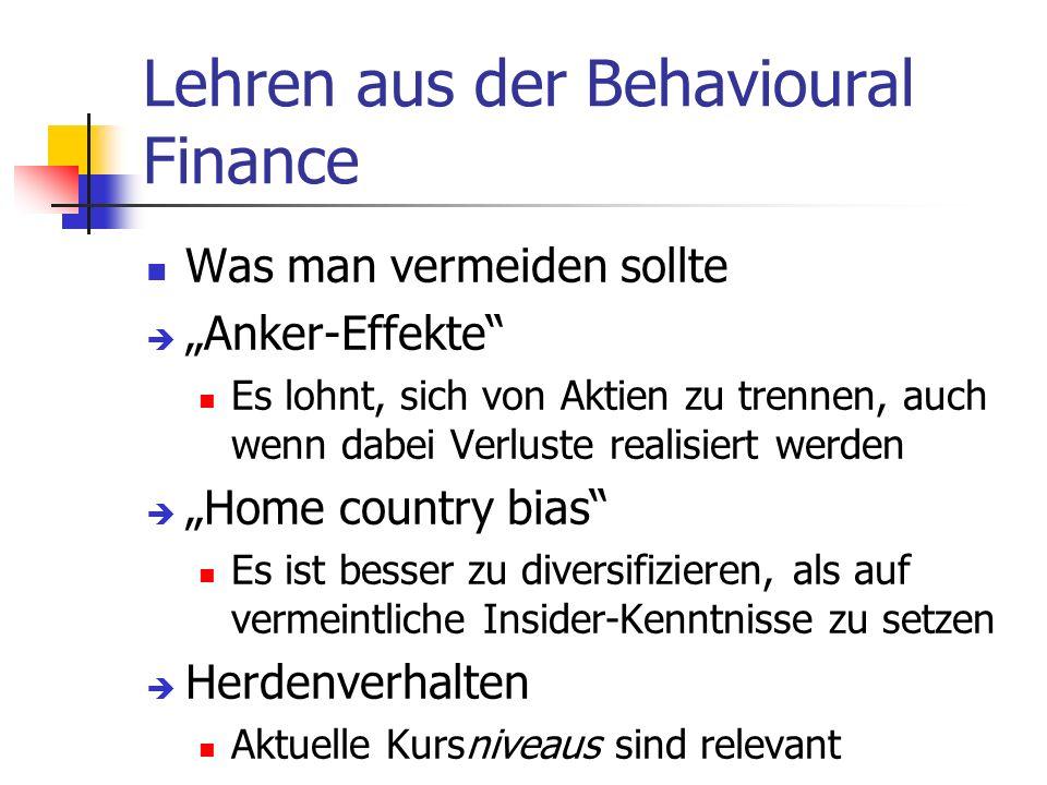 Lehren aus der Behavioural Finance Was man vermeiden sollte Anker-Effekte Es lohnt, sich von Aktien zu trennen, auch wenn dabei Verluste realisiert werden Home country bias Es ist besser zu diversifizieren, als auf vermeintliche Insider-Kenntnisse zu setzen Herdenverhalten Aktuelle Kursniveaus sind relevant